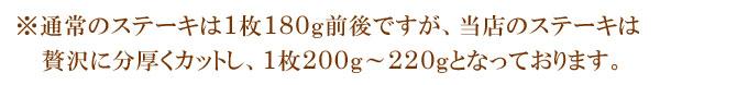 ※通常のステーキは1枚180g前後ですが、当店のステーキは贅沢に分厚くカットし、1枚200g〜220gとなっております。